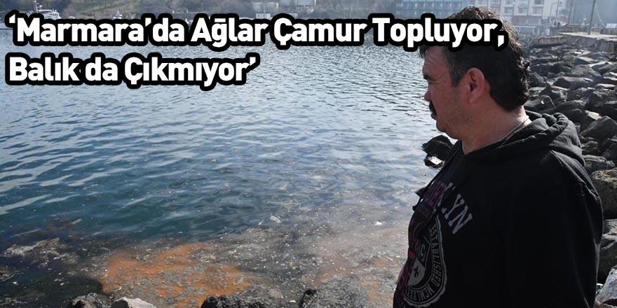 'Marmara'da Ağlar Çamur Topluyor, Balık da Çıkmıyor'