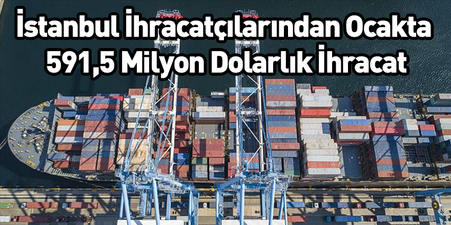 İstanbul İhracatçılarından Ocakta 591,5 Milyon Dolarlık İhracat
