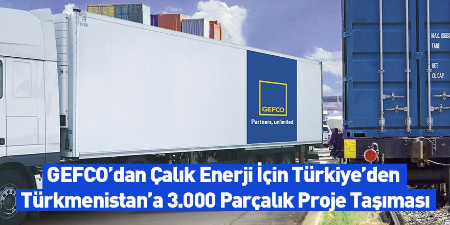 GEFCO'dan Çalık Enerji İçin Türkiye'den Türkmenistan'a 3.000 Parçalık Proje Taşıması