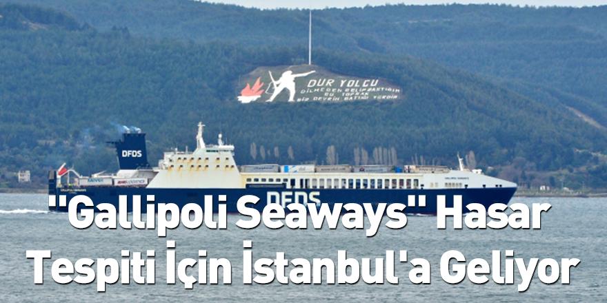 """""""Gallipoli Seaways"""" Hasar Tespiti İçin İstanbul'a Geliyor"""