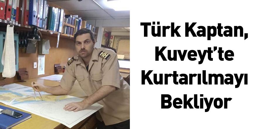 Türk Kaptan, Kuveyt'te Kurtarılmayı Bekliyor
