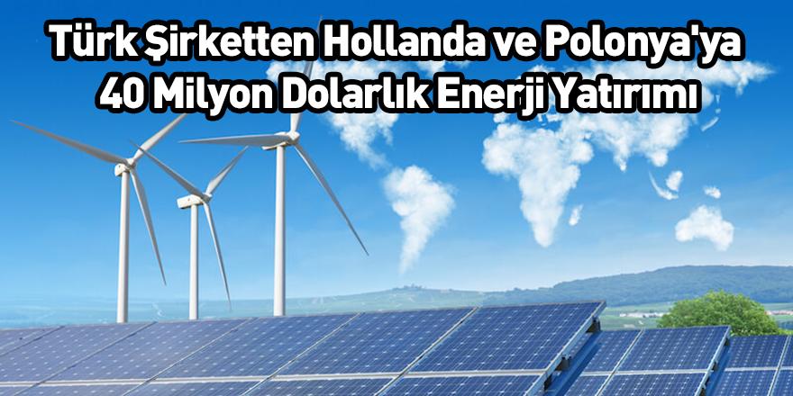 Türk Şirketten Hollanda ve Polonya'ya 40 Milyon Dolarlık Enerji Yatırımı