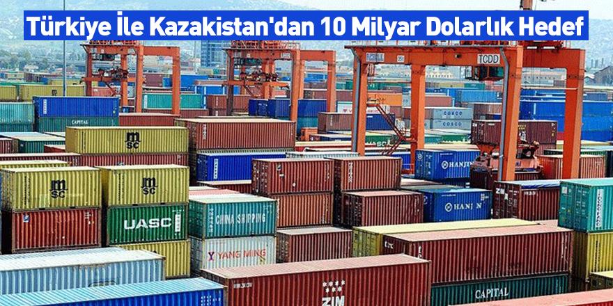 Türkiye İle Kazakistan'dan 10 Milyar Dolarlık Hedef
