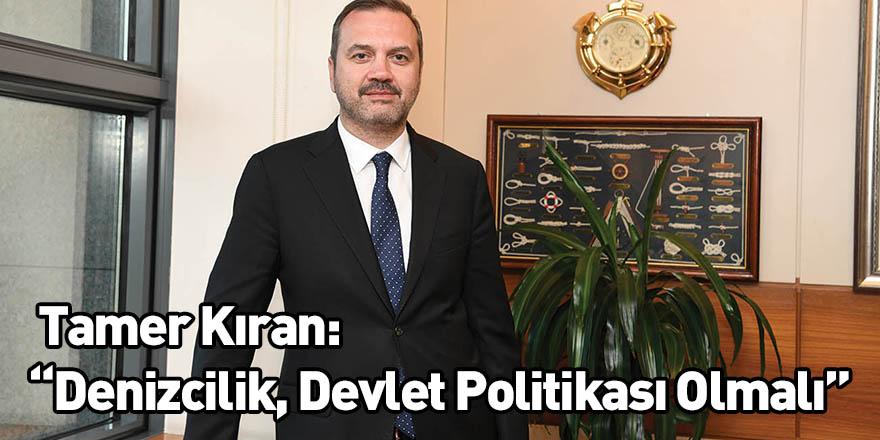 """Tamer Kıran: """"Denizcilik, Devlet Politikası Olmalı"""""""