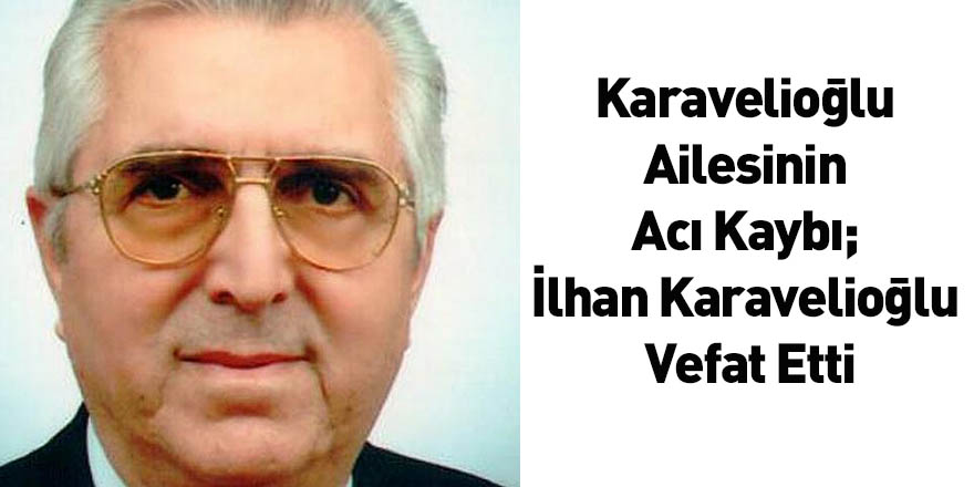 Karavelioğlu Ailesinin Acı Kaybı; İlhan Karavelioğlu Vefat Etti