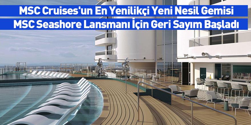 MSC Cruises'un En Yenilikçi Yeni Nesil Gemisi MSC Seashore Lansmanına 6 Aylık Geri Sayım Başladı