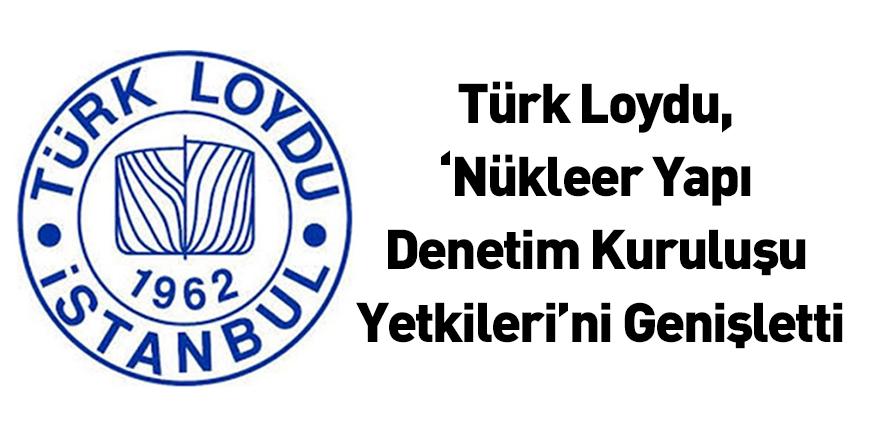 Türk Loydu, 'Nükleer Yapı Denetim Kuruluşu Yetkileri'ni Genişletti