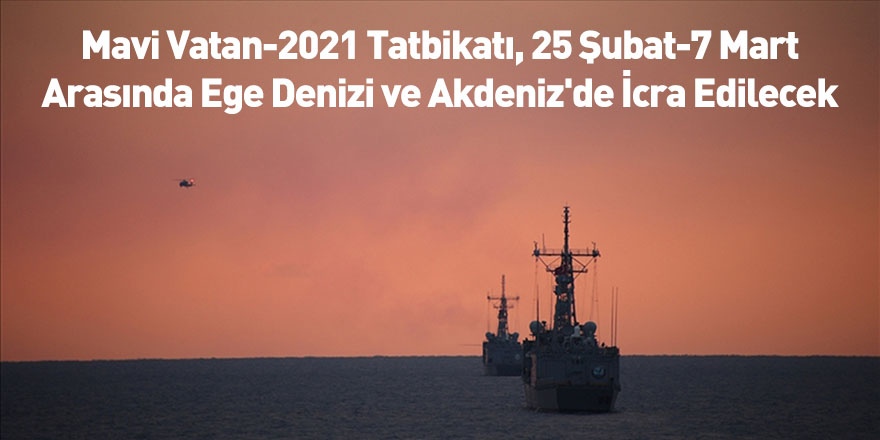 Mavi Vatan-2021 Tatbikatı, 25 Şubat-7 Mart Arasında Ege Denizi ve Akdeniz'de İcra Edilecek