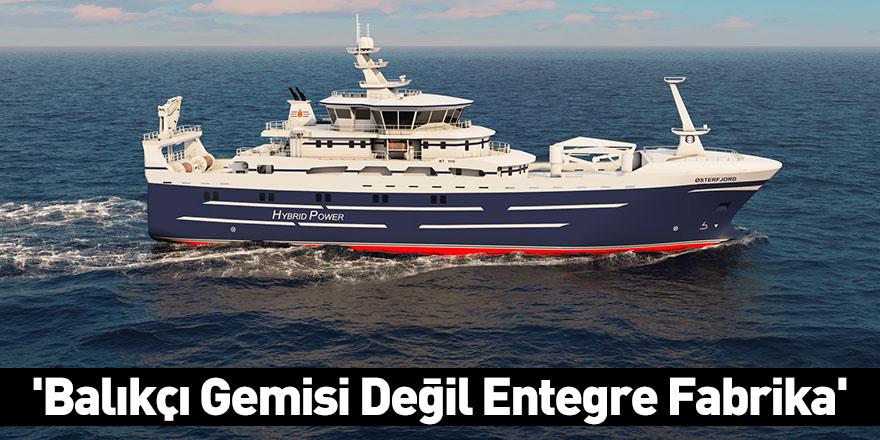 'Balıkçı Gemisi Değil Entegre Fabrika'