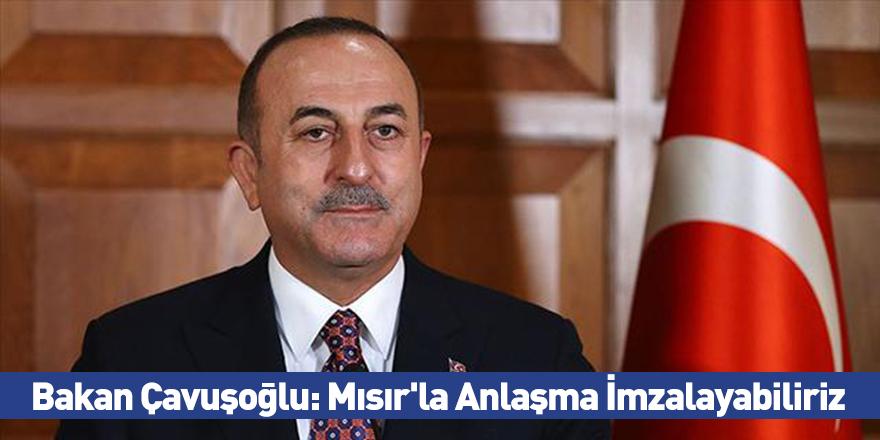 Bakan Çavuşoğlu: Mısır'la Anlaşma İmzalayabiliriz