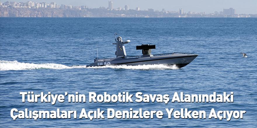 Türkiye'nin Robotik Savaş Alanındaki Çalışmaları Açık Denizlere Yelken Açıyor