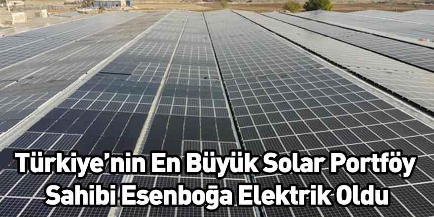 Türkiye'nin En Büyük Solar Portföy Sahibi Esenboğa Elektrik Oldu