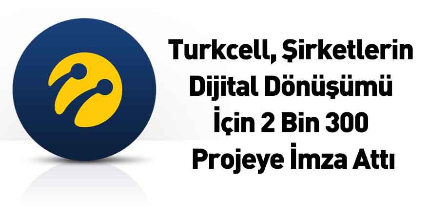 Turkcell, Şirketlerin Dijital Dönüşümü İçin 2 Bin 300 Projeye İmza Attı
