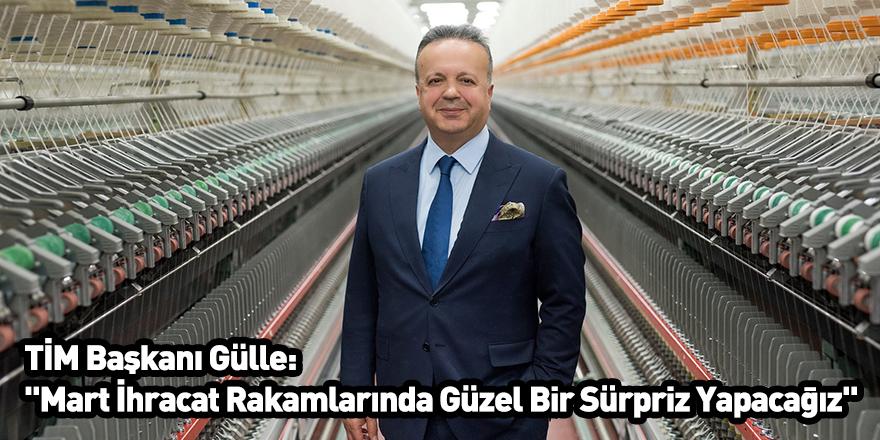 """TİM Başkanı Gülle: """"Mart İhracat Rakamlarında Güzel Bir Sürpriz Yapacağız"""""""