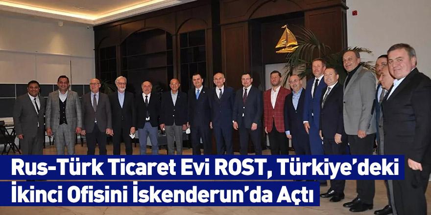 Rus-Türk Ticaret Evi ROST, Türkiye'deki İkinci Ofisini İskenderun'da Açtı