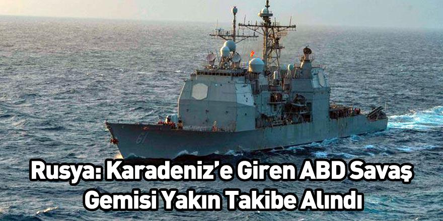 Rusya: Karadeniz'e Giren ABD Savaş Gemisi Yakın Takibe Alındı