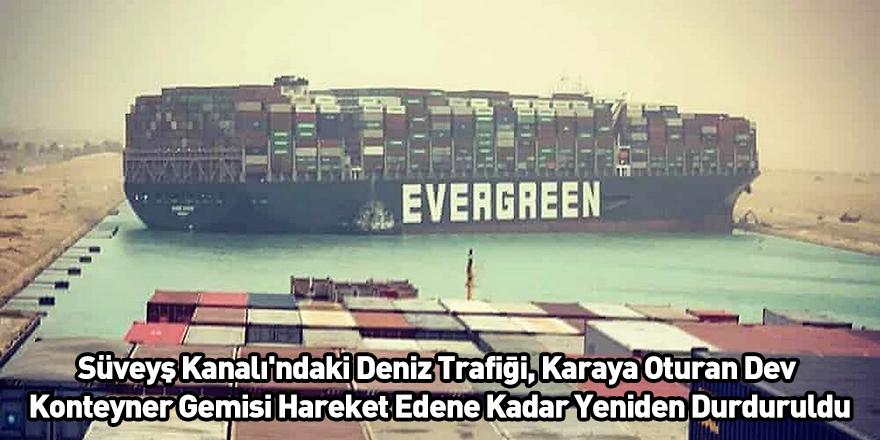 Süveyş Kanalı'ndaki Deniz Trafiği, Karaya Oturan Dev Konteyner Gemisi Hareket Edene Kadar Yeniden Durduruldu