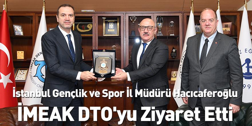 İstanbul Gençlik ve Spor İl Müdürü Hacıcaferoğlu İMEAK DTO'yu Ziyaret Etti