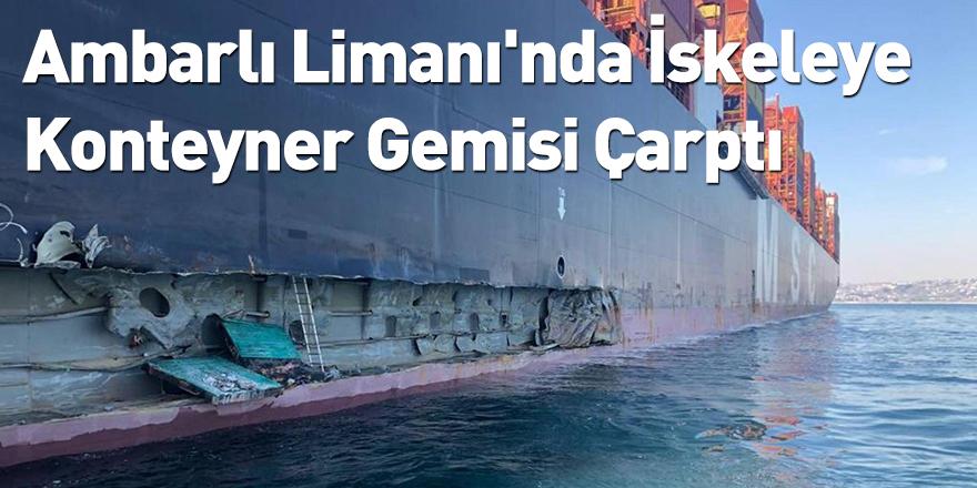 Ambarlı Limanı'nda İskeleye Konteyner Gemisi Çarptı