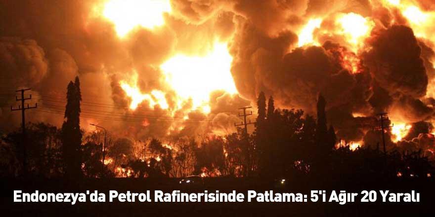 Endonezya'da Petrol Rafinerisinde Patlama: 5'i Ağır 20 Yaralı