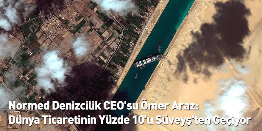 Normed Denizcilik CEO'su Ömer Araz: Dünya Ticaretinin Yüzde 10'u Süveyş'ten Geçiyor