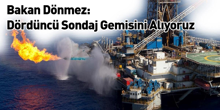 Bakan Dönmez: Dördüncü Sondaj Gemisini Alıyoruz