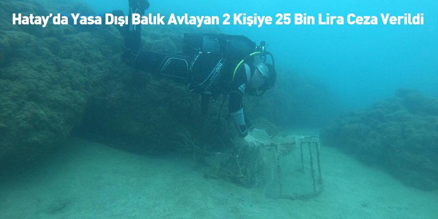 Hatay'da Yasa Dışı Balık Avlayan 2 Kişiye 25 Bin Lira Ceza Verildi