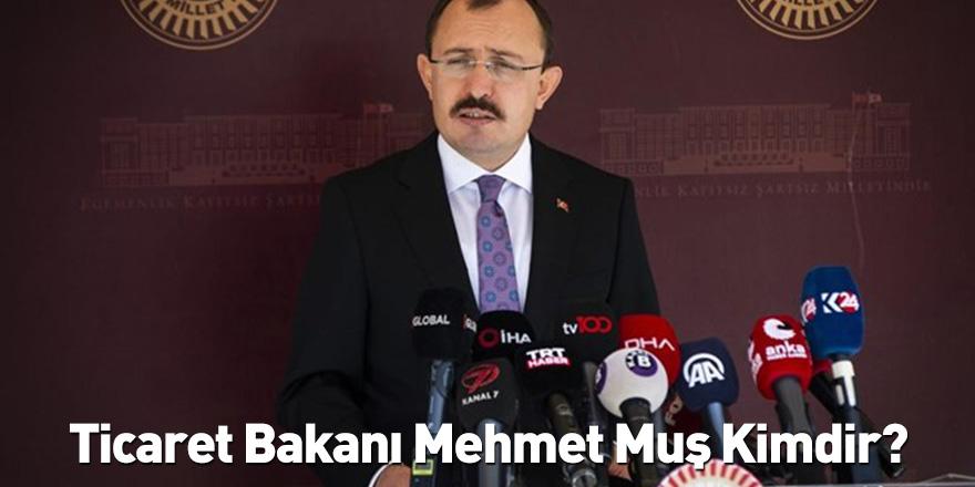 Ticaret Bakanı Mehmet Muş Kimdir?