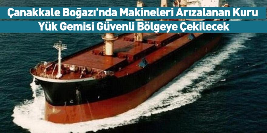 Çanakkale Boğazı'nda Makineleri Arızalanan Kuru Yük Gemisi Güvenli Bölgeye Çekilecek