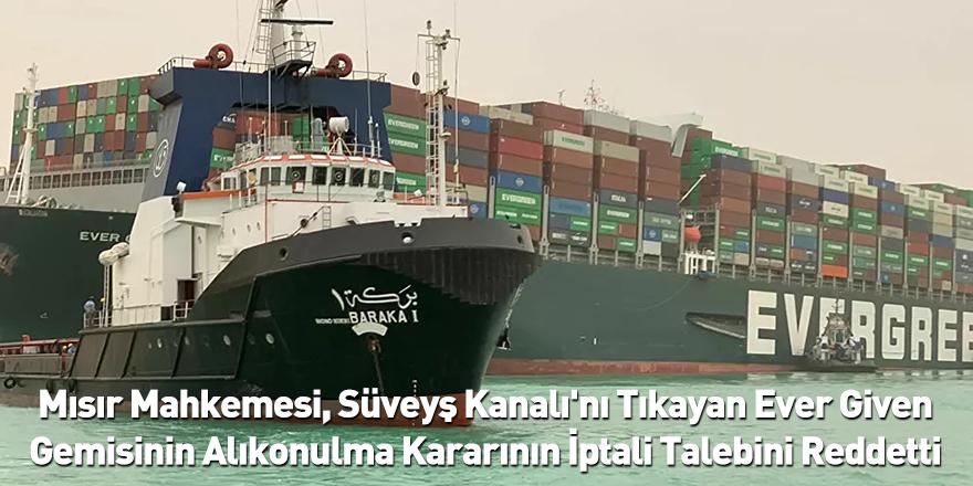 Mısır Mahkemesi, Süveyş Kanalı'nı Tıkayan Ever Given Gemisinin Alıkonulma Kararının İptali Talebini Reddetti