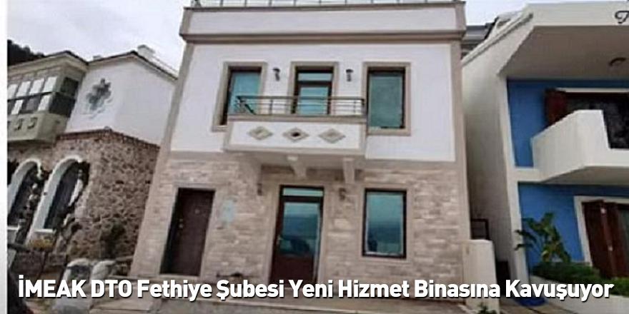 İMEAK DTO Fethiye Şubesi Yeni Hizmet Binasına Kavuşuyor