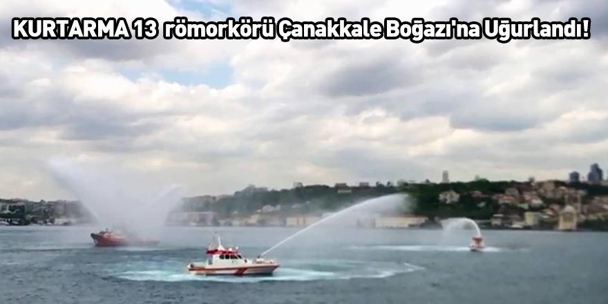 KURTARMA 13 römorkörü Çanakkale Boğazı'na Uğurlandı!