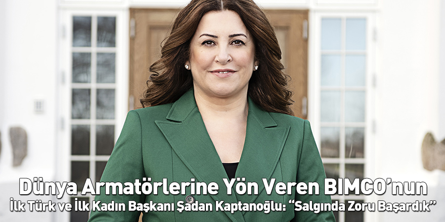 """Dünya Armatörlerine Yön Veren BIMCO'nun İlk Türk ve İlk Kadın Başkanı Şadan Kaptanoğlu: """"Salgında Zoru Başardık"""""""