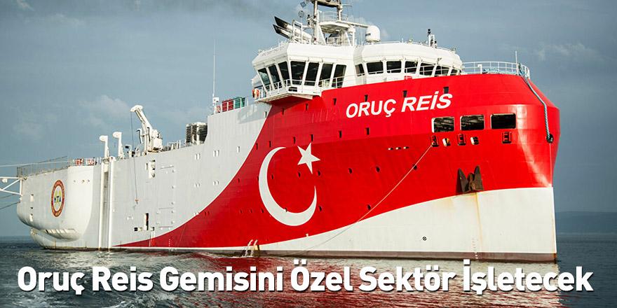 Oruç Reis Gemisini Özel Sektör İşletecek