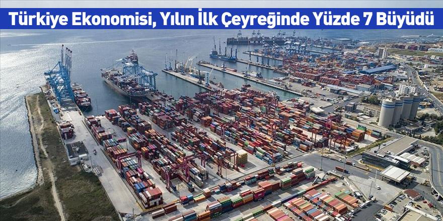 Türkiye Ekonomisi, Yılın İlk Çeyreğinde Yüzde 7 Büyüdü