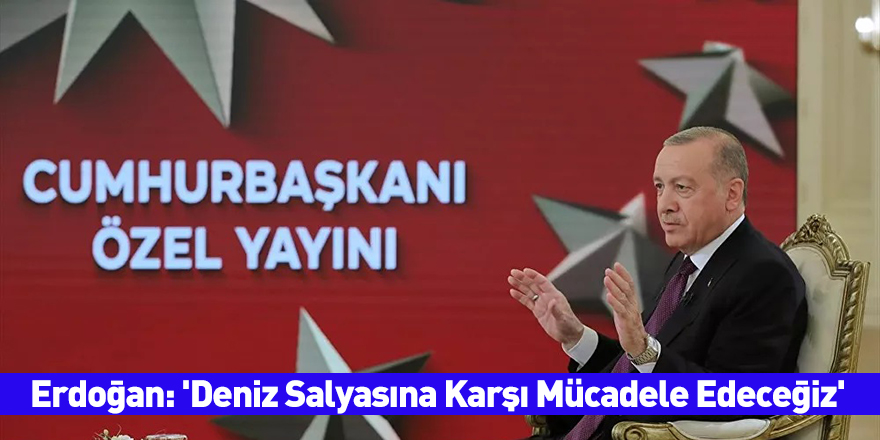 Erdoğan: 'Deniz Salyasına Karşı Mücadele Edeceğiz'