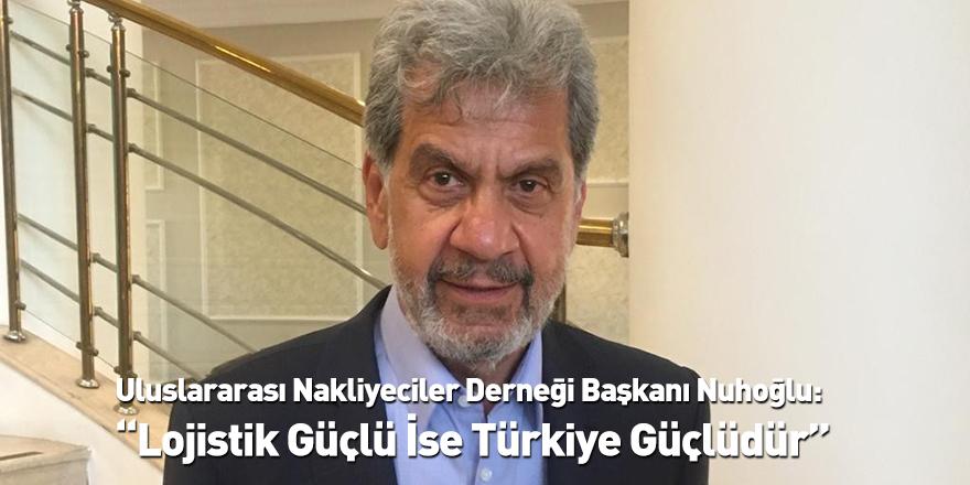 """Uluslararası Nakliyeciler Derneği Başkanı Nuhoğlu: """"Lojistik Güçlü İse Türkiye Güçlüdür"""""""
