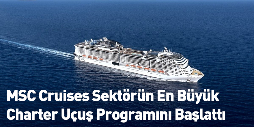 MSC Cruises Sektörün En Büyük Charter Uçuş Programını Başlattı