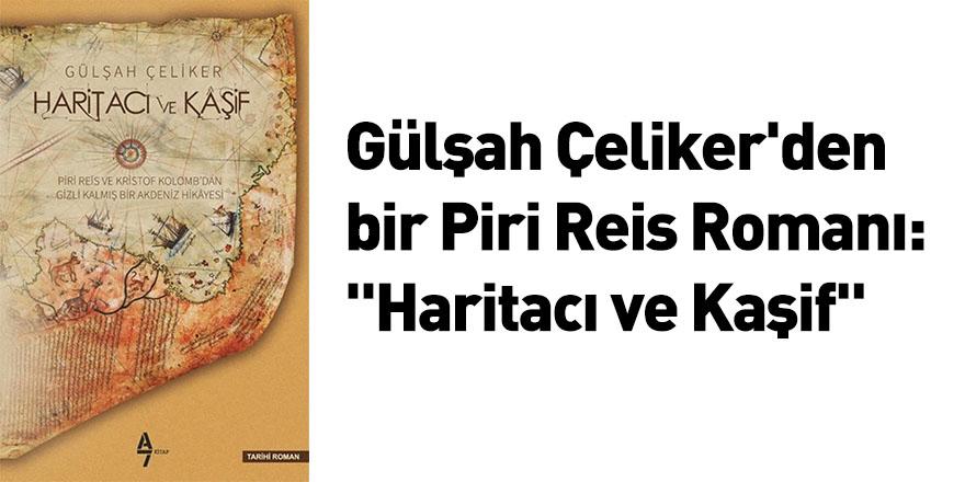 """Gülşah Çeliker'den bir Piri Reis Romanı: """"Haritacı ve Kaşif"""""""