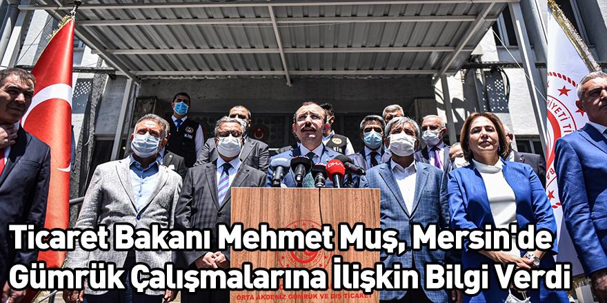 Ticaret Bakanı Mehmet Muş, Mersin'de Gümrük Çalışmalarına İlişkin Bilgi Verdi