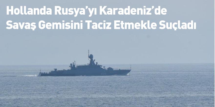 Hollanda Rusya'yı Karadeniz'de Savaş Gemisini Taciz Etmekle Suçladı