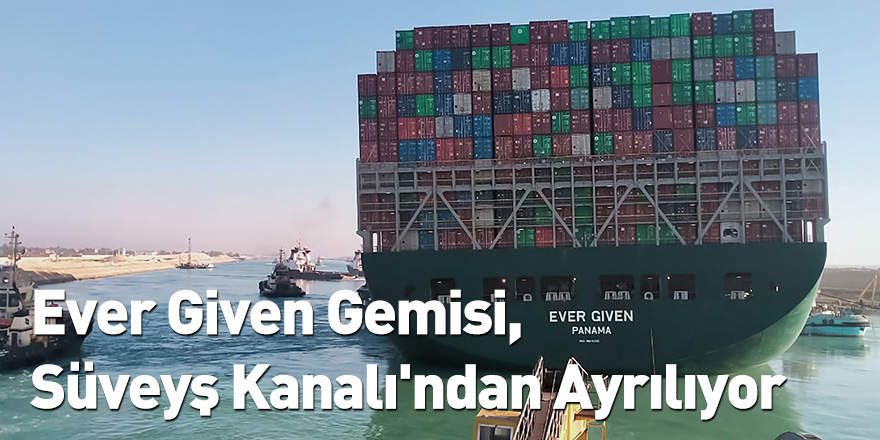 Ever Given Gemisi, Süveyş Kanalı'ndan Ayrılıyor