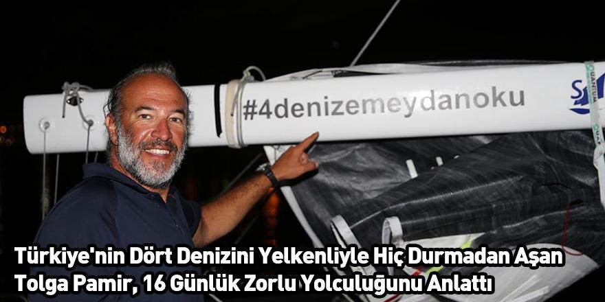 Türkiye'nin Dört Denizini Yelkenliyle Hiç Durmadan Aşan Tolga Pamir, 16 Günlük Zorlu Yolculuğunu Anlattı