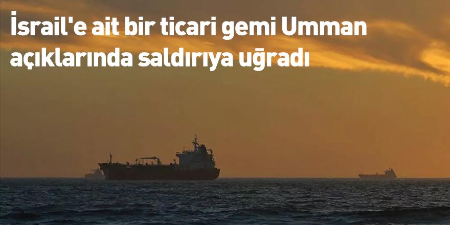 İsrail'e ait bir ticari gemi Umman açıklarında saldırıya uğradı