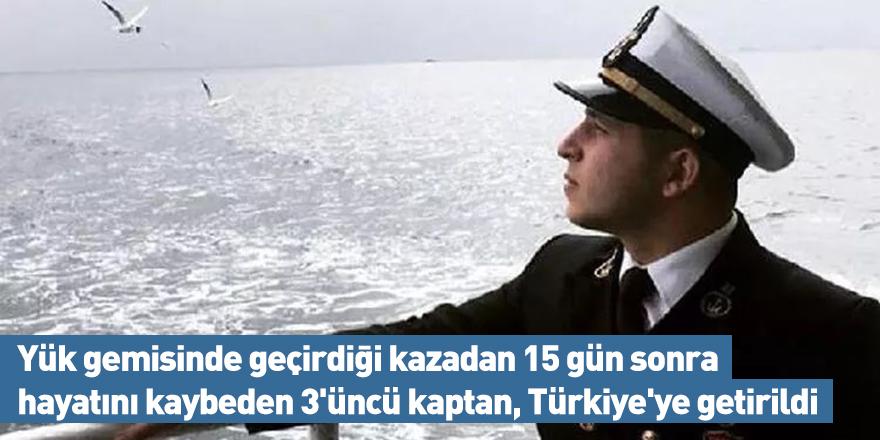 Yük gemisinde geçirdiği kazadan 15 gün sonra hayatını kaybeden 3'üncü kaptan, Türkiye'ye getirildi