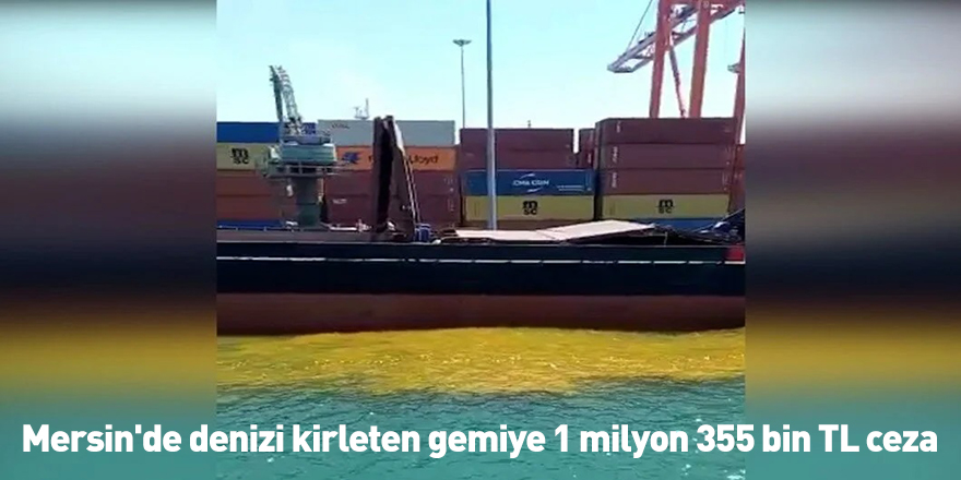 Mersin'de denizi kirleten gemiye 1 milyon 355 bin TL ceza