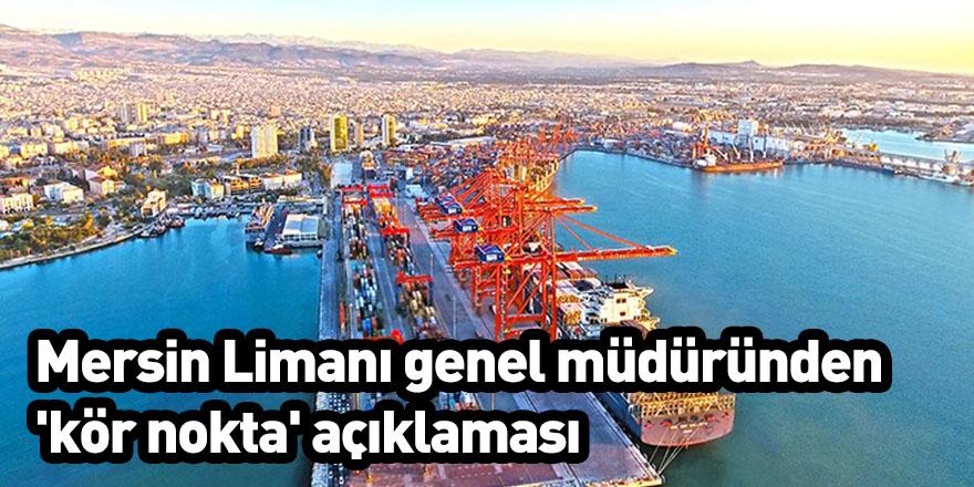 Mersin Limanı genel müdüründen 'kör nokta' açıklaması