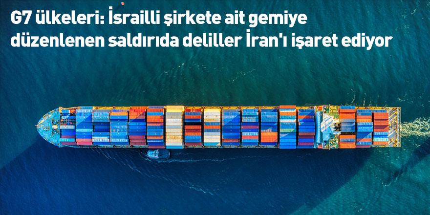 G7 ülkeleri: İsrailli şirkete ait gemiye düzenlenen saldırıda deliller İran'ı işaret ediyor