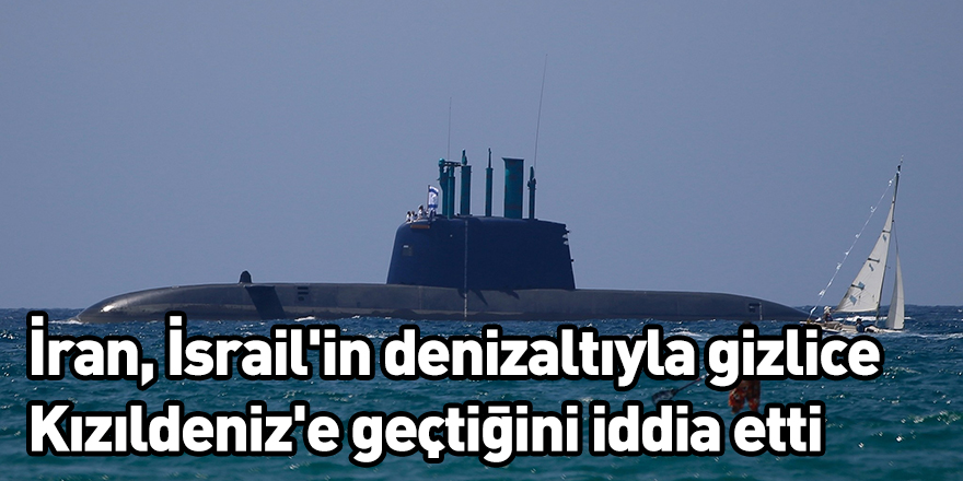 İran İsrail'in denizaltıyla gizlice Kızıldeniz'e geçtiğini iddia etti