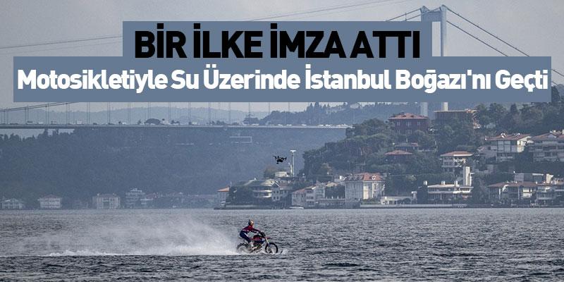 Bir ilke imza attı! Motosikletiyle su üzerinde İstanbul Boğazı'nı geçti